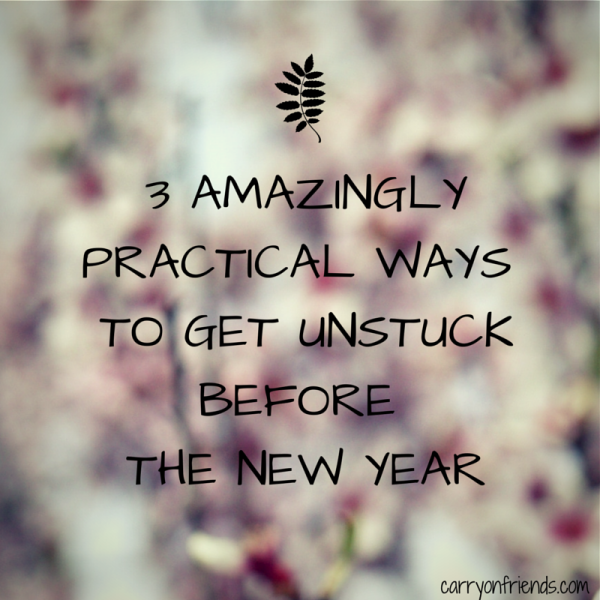 3 amazing practical ways to get unstuck before the new year